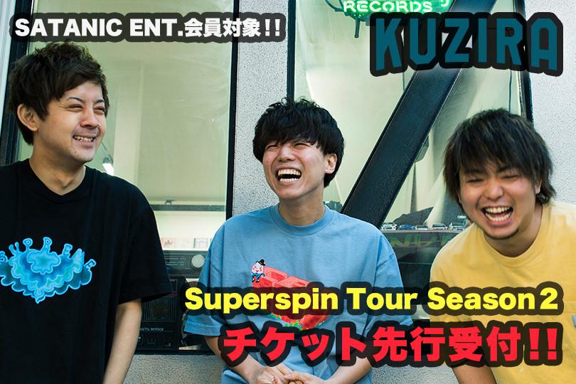 SATANIC ENT.会員対象!! KUZIRA Superspin Tour Season2 チケット先行受付!!