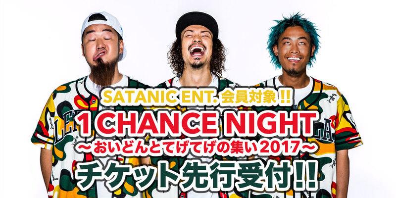 SATANIC ENT.会員対象!!<br>1CHANCE NIGHT〜おいどんとてげてげの集い2017〜 チケット先行受付!!