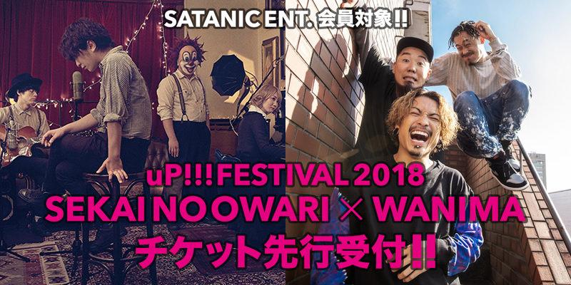 SATANIC ENT.会員対象!!<br>uP!!!FESTIVAL 2018 ~SEKAI NO OWARI×WANIMA~ チケット先行受付!!